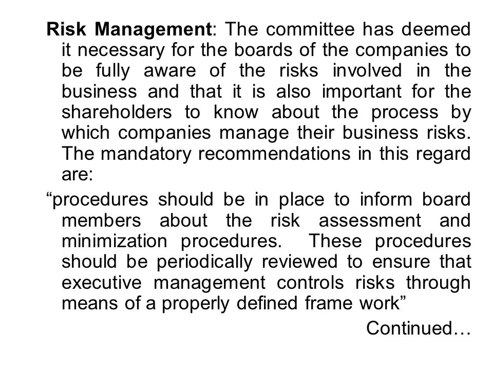 Risk Management: The committee has deemed it necessary for the boards of the companies to be fully aware of the risks involved in the business and that it is also important for the shareholders to know about the process by which companies manage their business risks. The mandatory recommendations in this regard are: