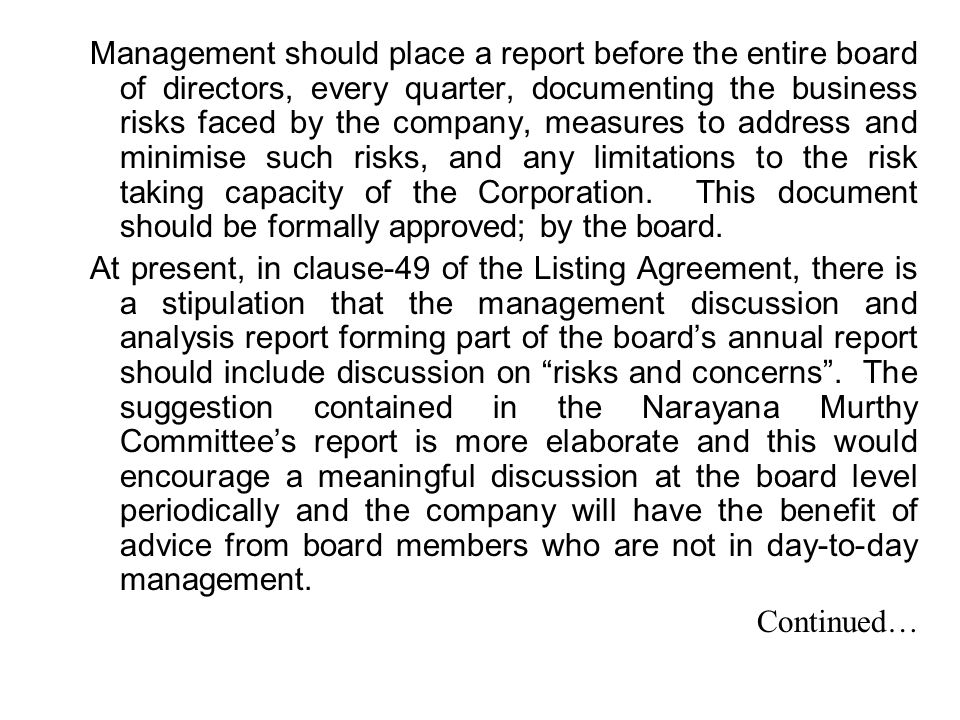 Management should place a report before the entire board of directors, every quarter, documenting the business risks faced by the company, measures to address and minimise such risks, and any limitations to the risk taking capacity of the Corporation. This document should be formally approved; by the board.