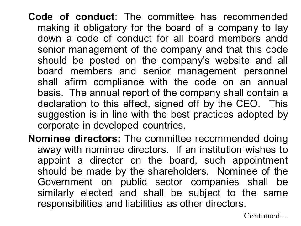 Code of conduct: The committee has recommended making it obligatory for the board of a company to lay down a code of conduct for all board members andd senior management of the company and that this code should be posted on the company's website and all board members and senior management personnel shall afirm compliance with the code on an annual basis. The annual report of the company shall contain a declaration to this effect, signed off by the CEO. This suggestion is in line with the best practices adopted by corporate in developed countries.