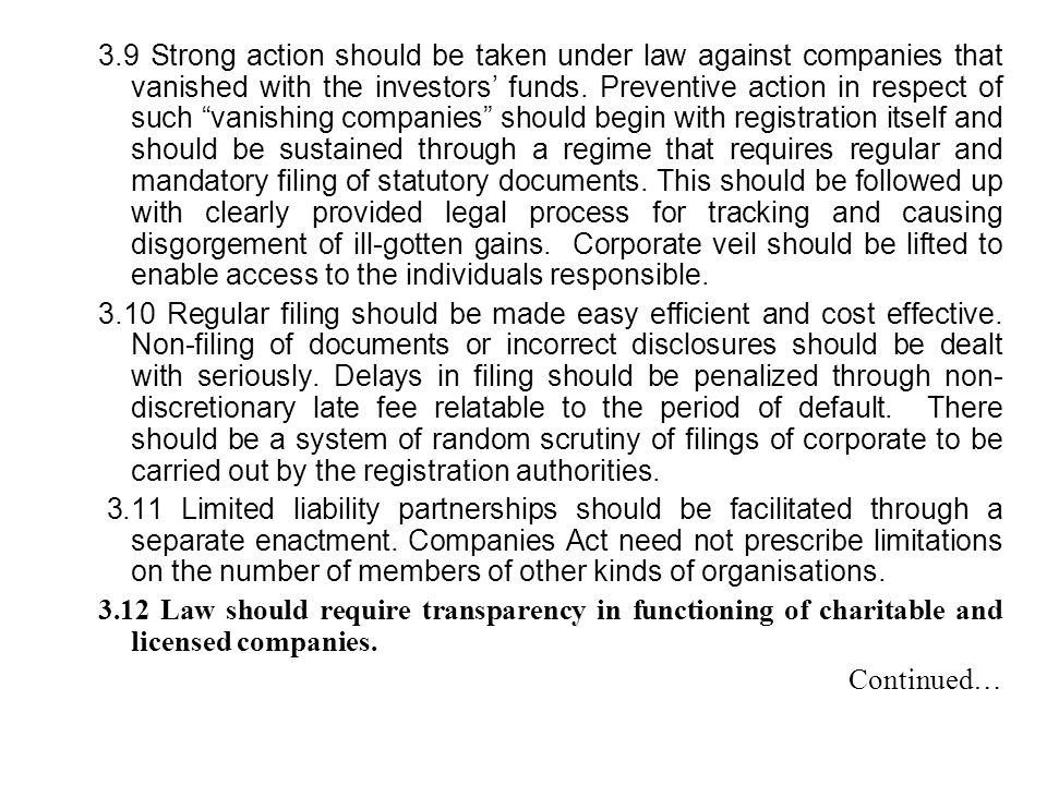 3.9 Strong action should be taken under law against companies that vanished with the investors' funds. Preventive action in respect of such vanishing companies should begin with registration itself and should be sustained through a regime that requires regular and mandatory filing of statutory documents. This should be followed up with clearly provided legal process for tracking and causing disgorgement of ill-gotten gains. Corporate veil should be lifted to enable access to the individuals responsible.