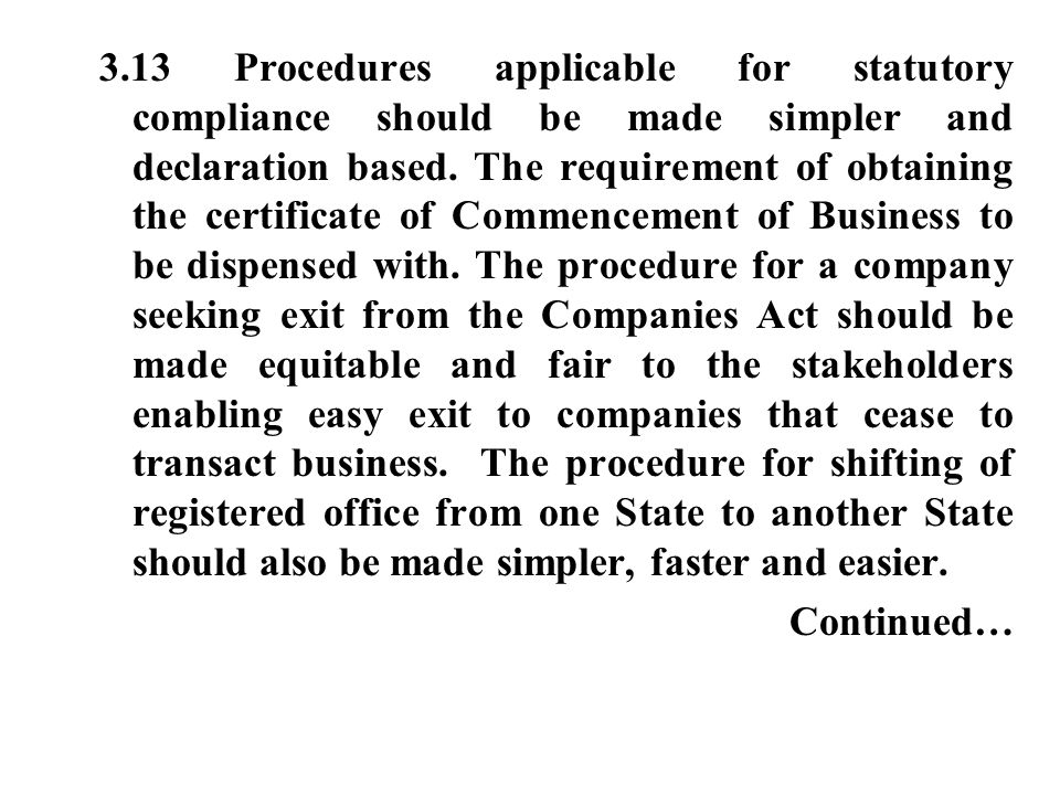 3.13 Procedures applicable for statutory compliance should be made simpler and declaration based. The requirement of obtaining the certificate of Commencement of Business to be dispensed with. The procedure for a company seeking exit from the Companies Act should be made equitable and fair to the stakeholders enabling easy exit to companies that cease to transact business. The procedure for shifting of registered office from one State to another State should also be made simpler, faster and easier.