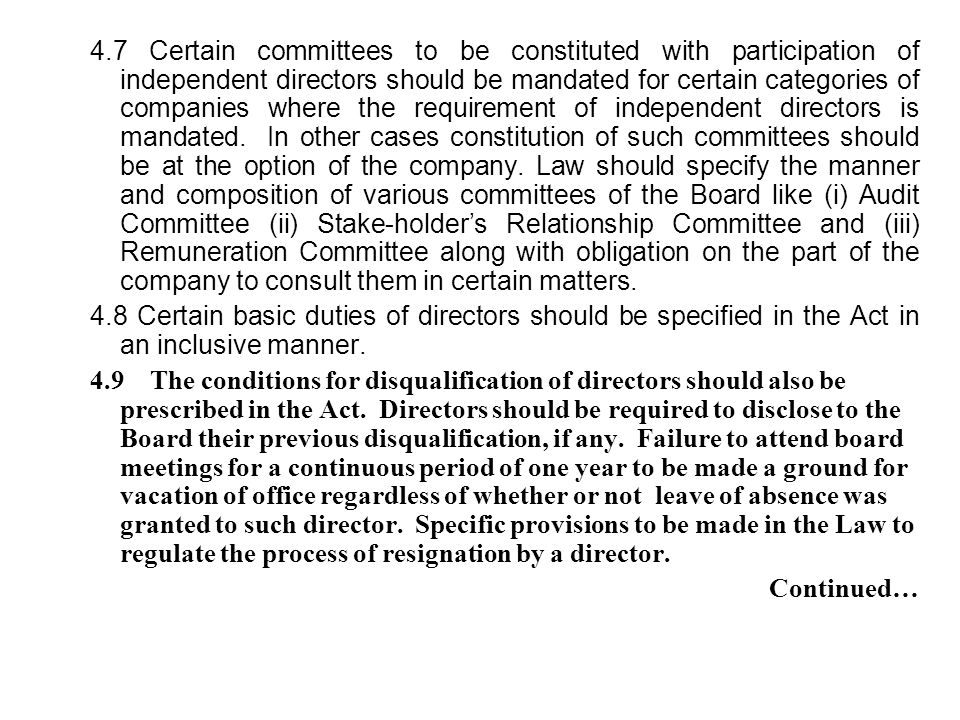 4.7 Certain committees to be constituted with participation of independent directors should be mandated for certain categories of companies where the requirement of independent directors is mandated. In other cases constitution of such committees should be at the option of the company. Law should specify the manner and composition of various committees of the Board like (i) Audit Committee (ii) Stake-holder's Relationship Committee and (iii) Remuneration Committee along with obligation on the part of the company to consult them in certain matters.