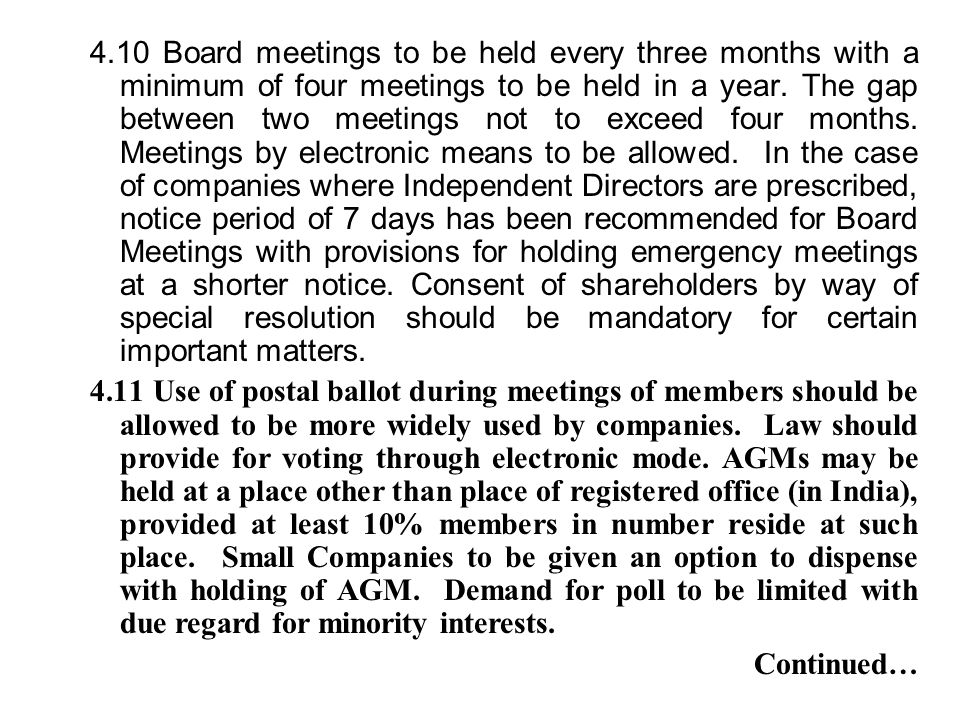 4.10 Board meetings to be held every three months with a minimum of four meetings to be held in a year. The gap between two meetings not to exceed four months. Meetings by electronic means to be allowed. In the case of companies where Independent Directors are prescribed, notice period of 7 days has been recommended for Board Meetings with provisions for holding emergency meetings at a shorter notice. Consent of shareholders by way of special resolution should be mandatory for certain important matters.
