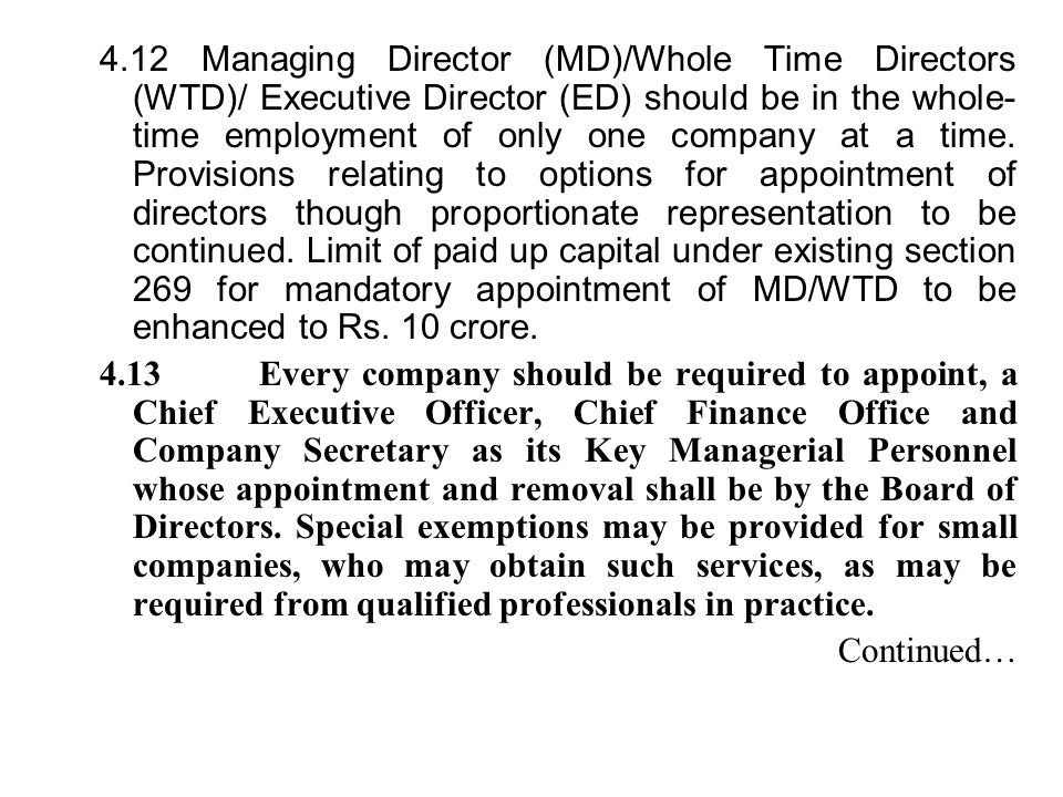 4.12 Managing Director (MD)/Whole Time Directors (WTD)/ Executive Director (ED) should be in the whole-time employment of only one company at a time. Provisions relating to options for appointment of directors though proportionate representation to be continued. Limit of paid up capital under existing section 269 for mandatory appointment of MD/WTD to be enhanced to Rs. 10 crore.