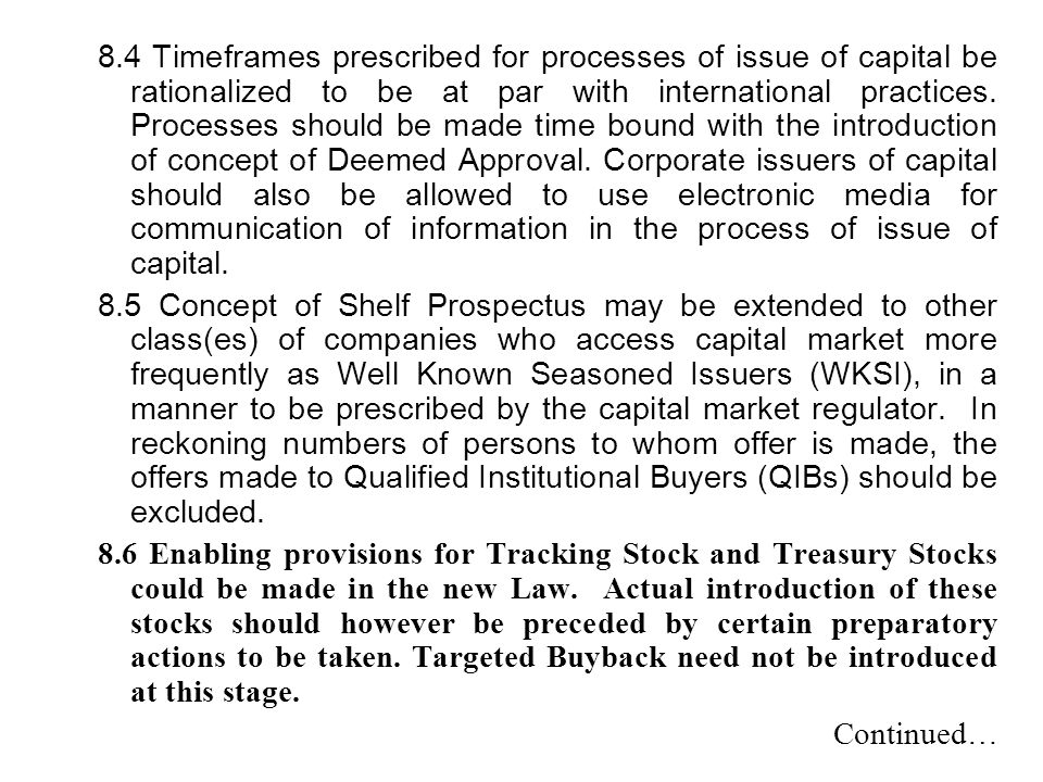 8.4 Timeframes prescribed for processes of issue of capital be rationalized to be at par with international practices. Processes should be made time bound with the introduction of concept of Deemed Approval. Corporate issuers of capital should also be allowed to use electronic media for communication of information in the process of issue of capital.