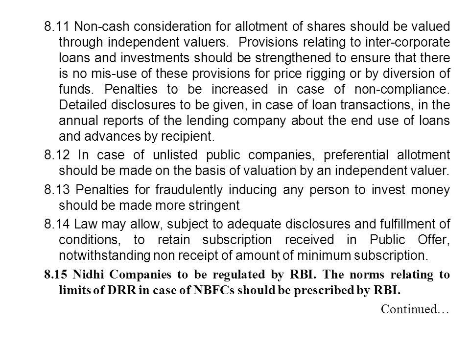 8.11 Non-cash consideration for allotment of shares should be valued through independent valuers. Provisions relating to inter-corporate loans and investments should be strengthened to ensure that there is no mis-use of these provisions for price rigging or by diversion of funds. Penalties to be increased in case of non-compliance. Detailed disclosures to be given, in case of loan transactions, in the annual reports of the lending company about the end use of loans and advances by recipient.