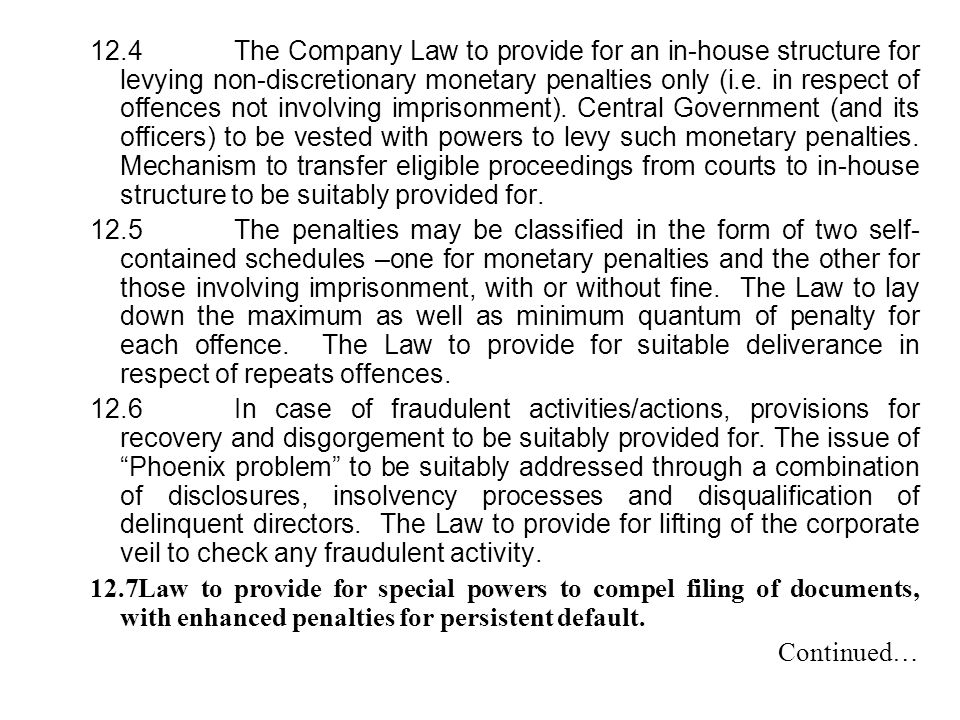 12.4 The Company Law to provide for an in-house structure for levying non-discretionary monetary penalties only (i.e. in respect of offences not involving imprisonment). Central Government (and its officers) to be vested with powers to levy such monetary penalties. Mechanism to transfer eligible proceedings from courts to in-house structure to be suitably provided for.