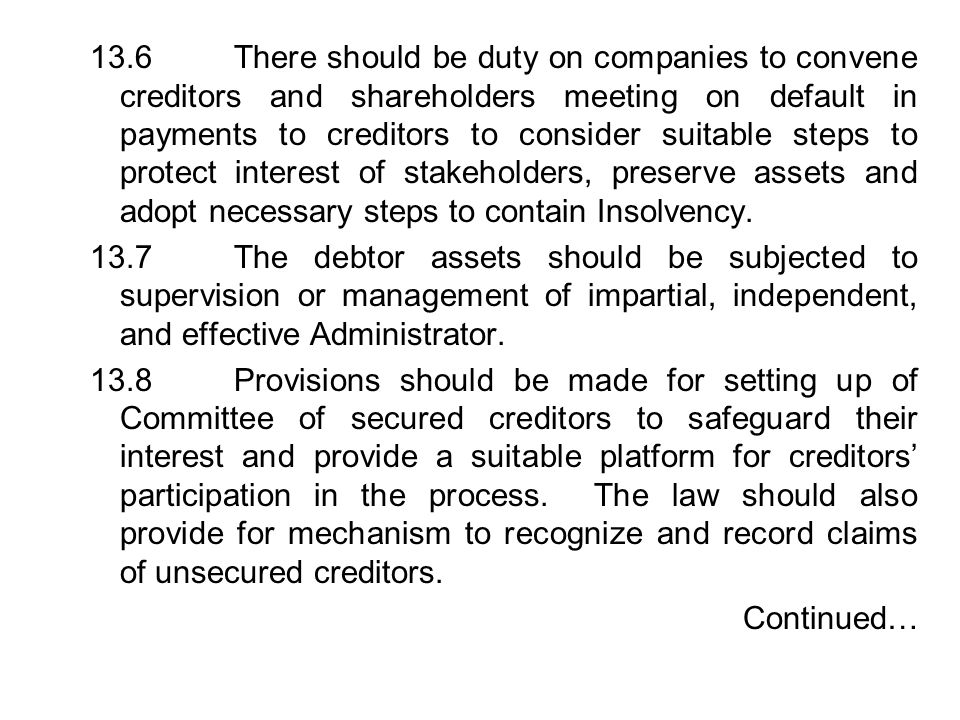 13.6 There should be duty on companies to convene creditors and shareholders meeting on default in payments to creditors to consider suitable steps to protect interest of stakeholders, preserve assets and adopt necessary steps to contain Insolvency.