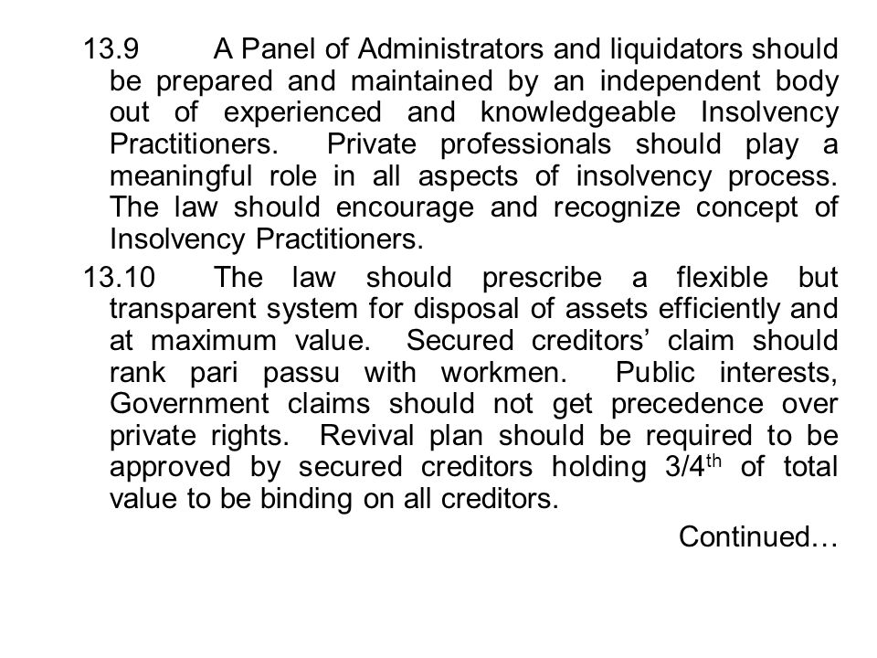 13.9 A Panel of Administrators and liquidators should be prepared and maintained by an independent body out of experienced and knowledgeable Insolvency Practitioners. Private professionals should play a meaningful role in all aspects of insolvency process. The law should encourage and recognize concept of Insolvency Practitioners.