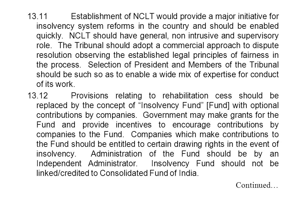 13.11 Establishment of NCLT would provide a major initiative for insolvency system reforms in the country and should be enabled quickly. NCLT should have general, non intrusive and supervisory role. The Tribunal should adopt a commercial approach to dispute resolution observing the established legal principles of fairness in the process. Selection of President and Members of the Tribunal should be such so as to enable a wide mix of expertise for conduct of its work.
