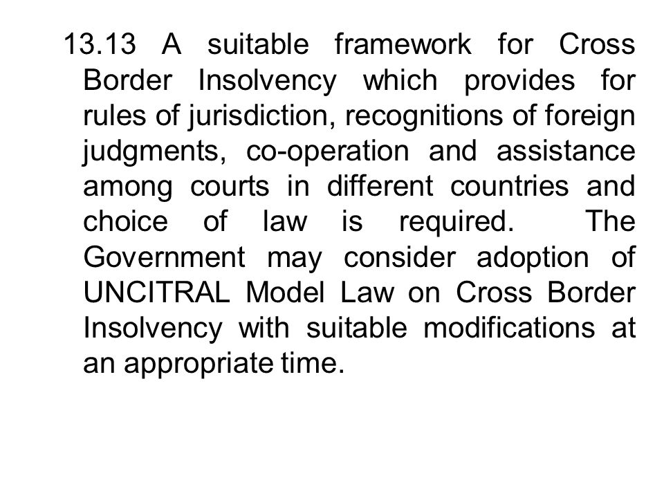 13.13 A suitable framework for Cross Border Insolvency which provides for rules of jurisdiction, recognitions of foreign judgments, co-operation and assistance among courts in different countries and choice of law is required.