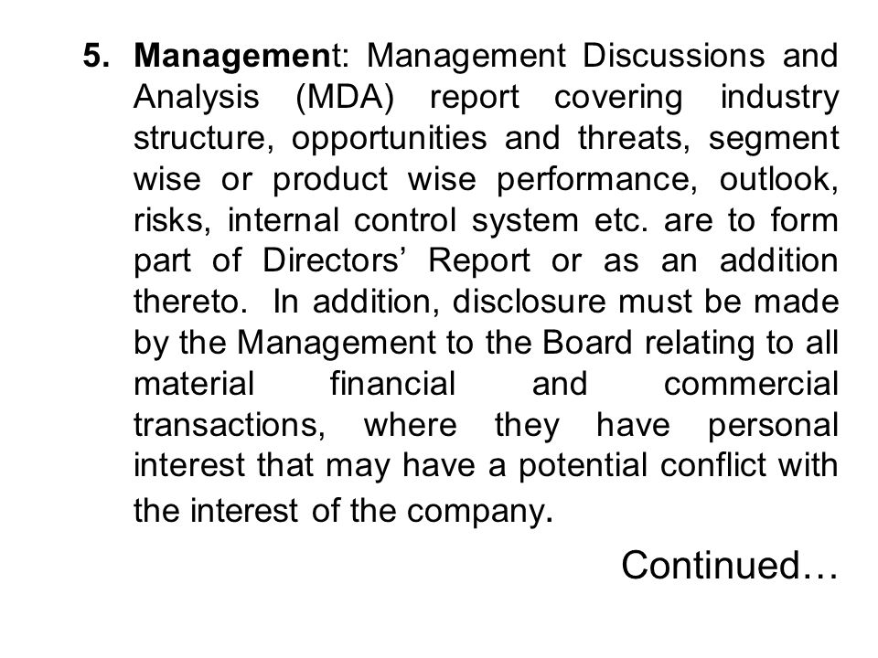 Management: Management Discussions and Analysis (MDA) report covering industry structure, opportunities and threats, segment wise or product wise performance, outlook, risks, internal control system etc. are to form part of Directors' Report or as an addition thereto. In addition, disclosure must be made by the Management to the Board relating to all material financial and commercial transactions, where they have personal interest that may have a potential conflict with the interest of the company.