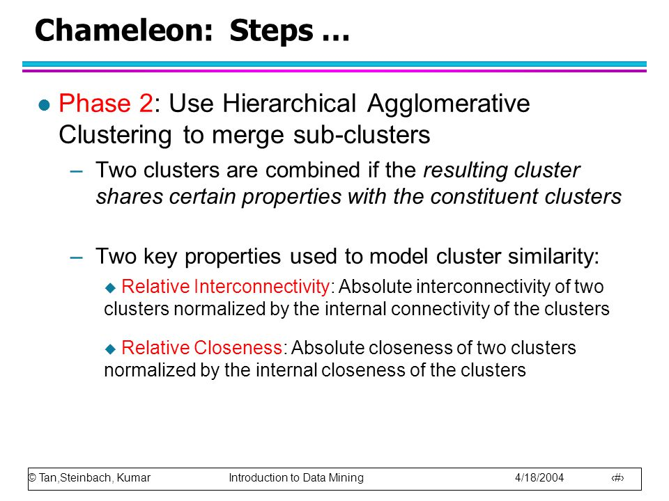 Chameleon: Steps … Phase 2: Use Hierarchical Agglomerative Clustering to merge sub-clusters.