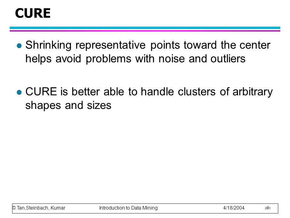 CURE Shrinking representative points toward the center helps avoid problems with noise and outliers.