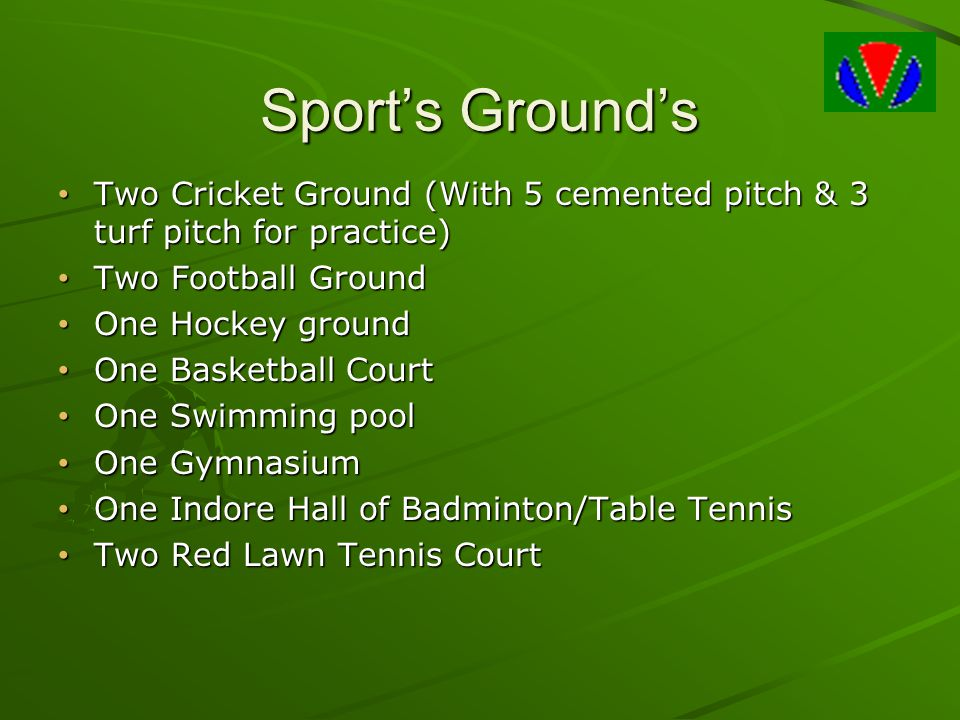 Sport's Ground's Two Cricket Ground (With 5 cemented pitch & 3 turf pitch for practice) Two Football Ground.