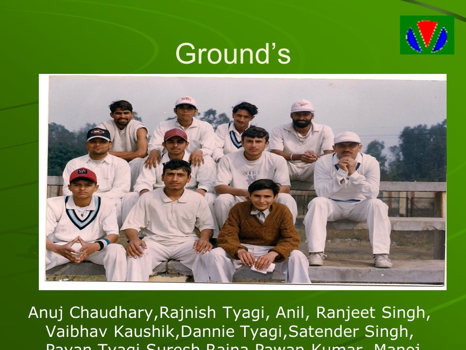 Ground's Anuj Chaudhary,Rajnish Tyagi, Anil, Ranjeet Singh, Vaibhav Kaushik,Dannie Tyagi,Satender Singh, Pavan Tyagi,Suresh Raina,Pawan Kumar, Manoj.