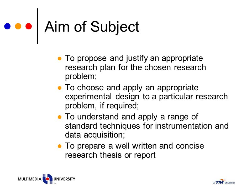 Aim of Subject To propose and justify an appropriate research plan for the chosen research problem;
