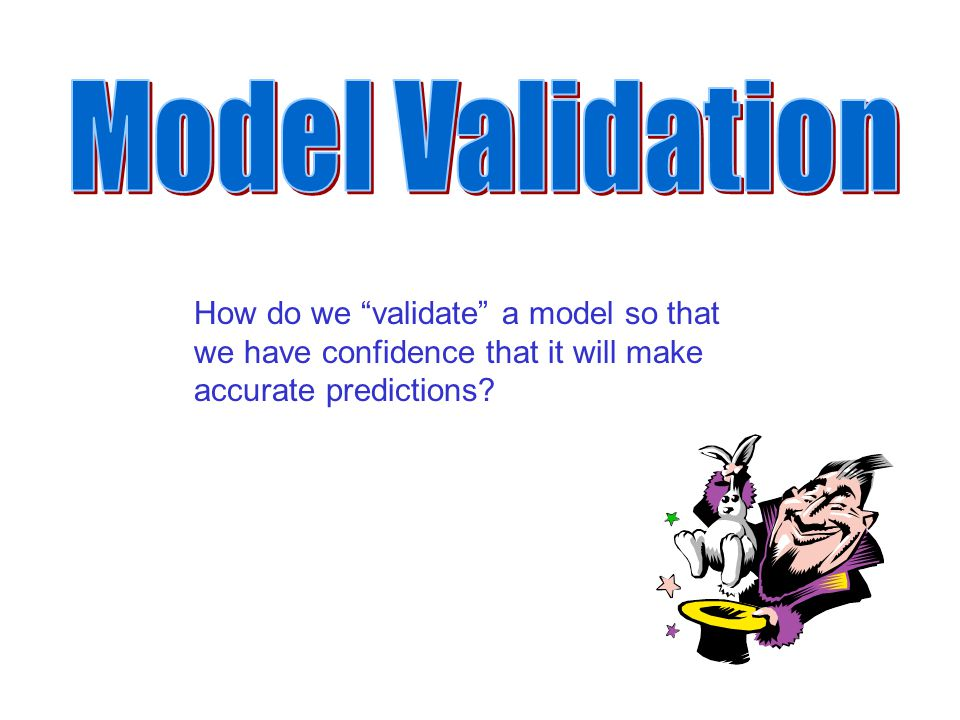 Model Validation How do we validate a model so that