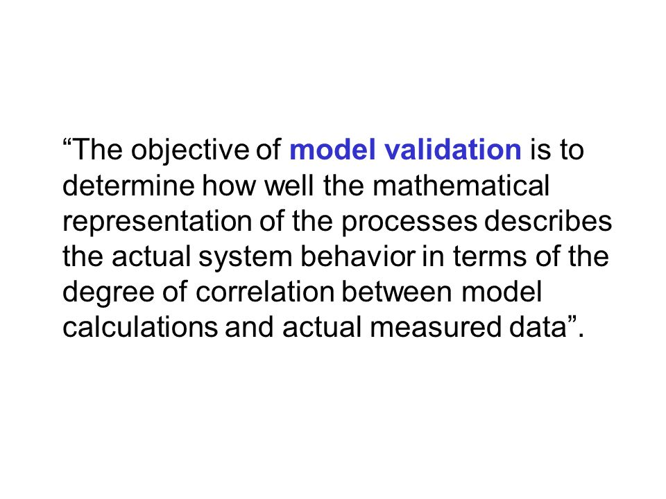 The objective of model validation is to determine how well the mathematical representation of the processes describes the actual system behavior in terms of the degree of correlation between model calculations and actual measured data .