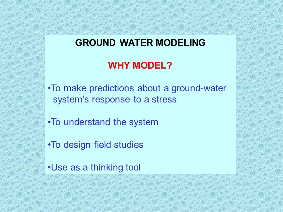 GROUND WATER MODELING WHY MODEL To make predictions about a ground-water. system's response to a stress.
