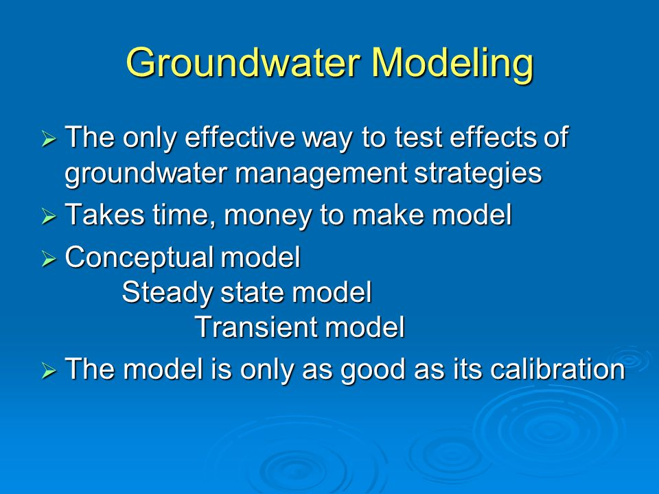 Groundwater Modeling The only effective way to test effects of groundwater management strategies. Takes time, money to make model.