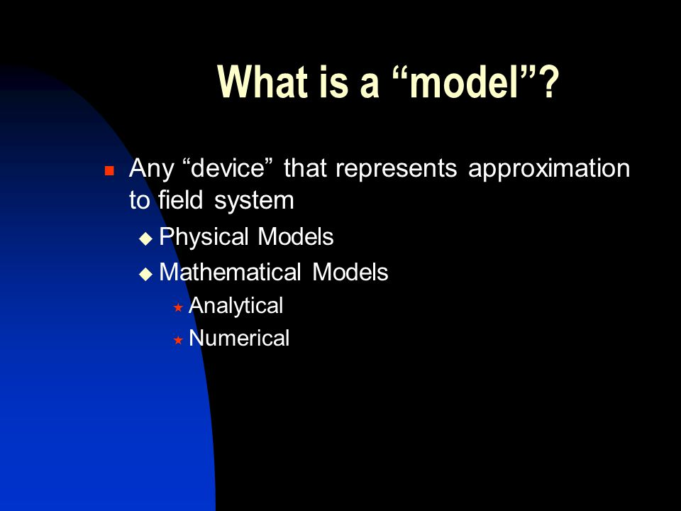 What is a model Any device that represents approximation to field system. Physical Models. Mathematical Models.