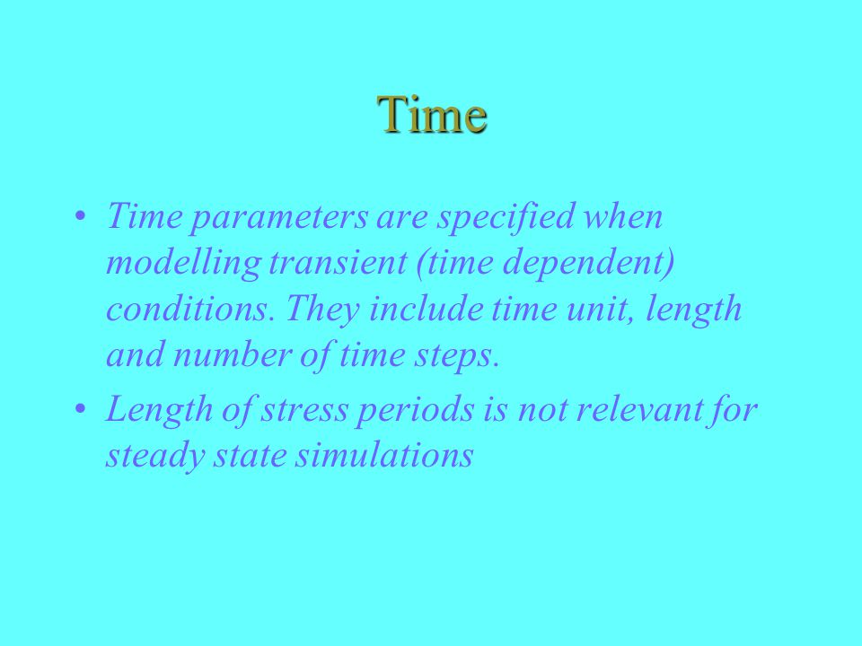 Time Time parameters are specified when modelling transient (time dependent) conditions. They include time unit, length and number of time steps.