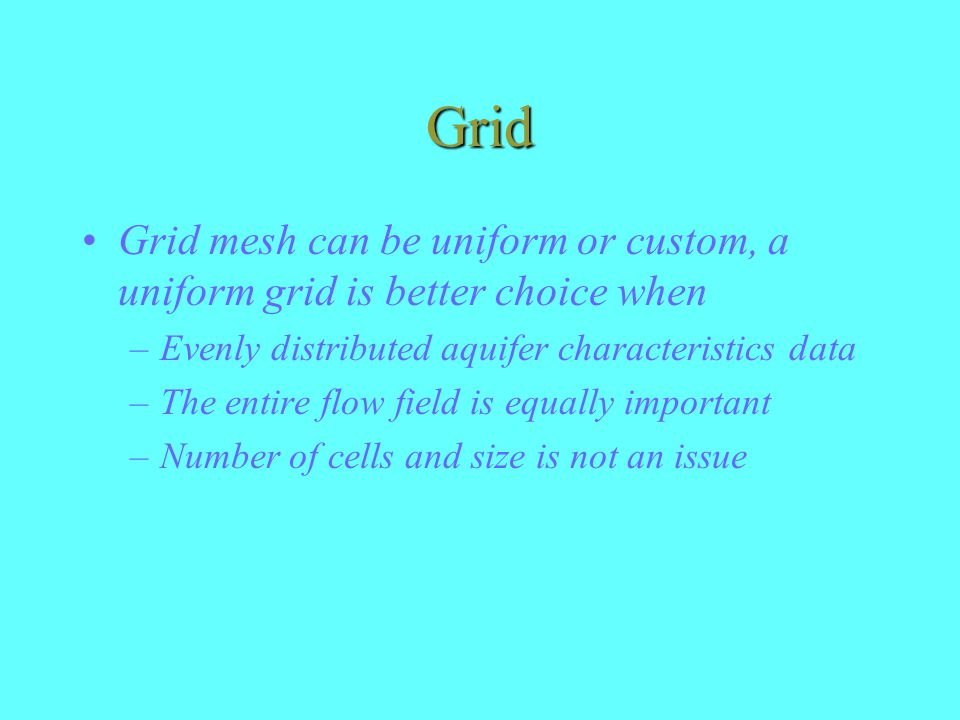 Grid Grid mesh can be uniform or custom, a uniform grid is better choice when. Evenly distributed aquifer characteristics data.