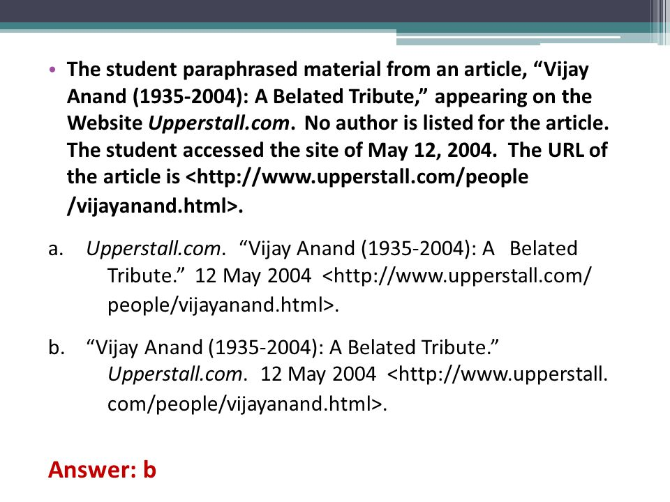 The student paraphrased material from an article, Vijay Anand (1935-2004): A Belated Tribute, appearing on the Website Upperstall.com. No author is listed for the article. The student accessed the site of May 12, 2004. The URL of the article is <http://www.upperstall.com/people