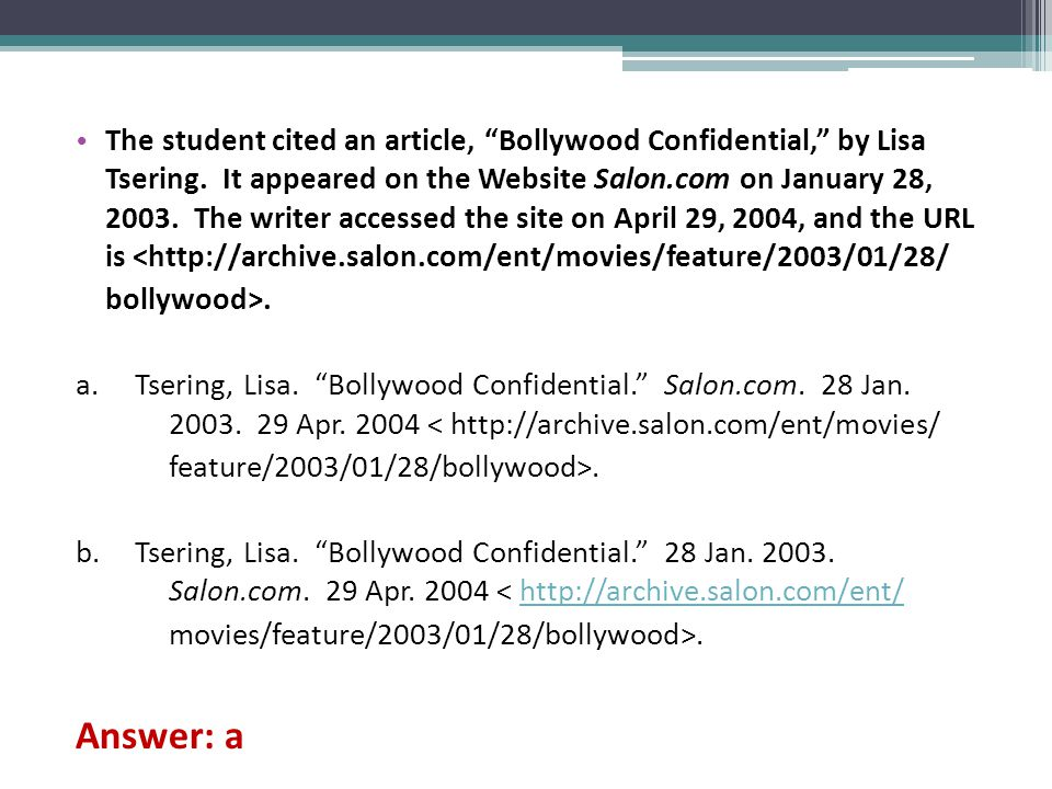 The student cited an article, Bollywood Confidential, by Lisa Tsering. It appeared on the Website Salon.com on January 28, 2003. The writer accessed the site on April 29, 2004, and the URL is <http://archive.salon.com/ent/movies/feature/2003/01/28/