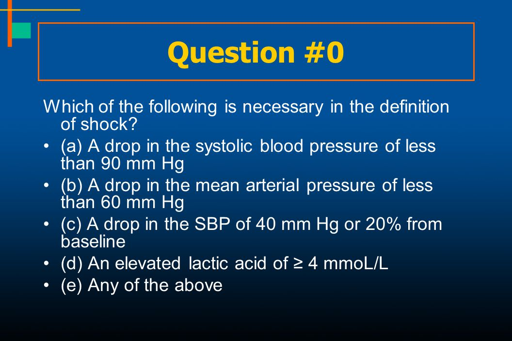 Question #0 Which of the following is necessary in the definition of shock (a) A drop in the systolic blood pressure of less than 90 mm Hg.