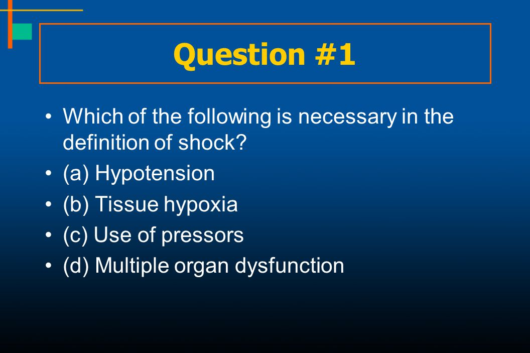 Question #1 Which of the following is necessary in the definition of shock (a) Hypotension. (b) Tissue hypoxia.