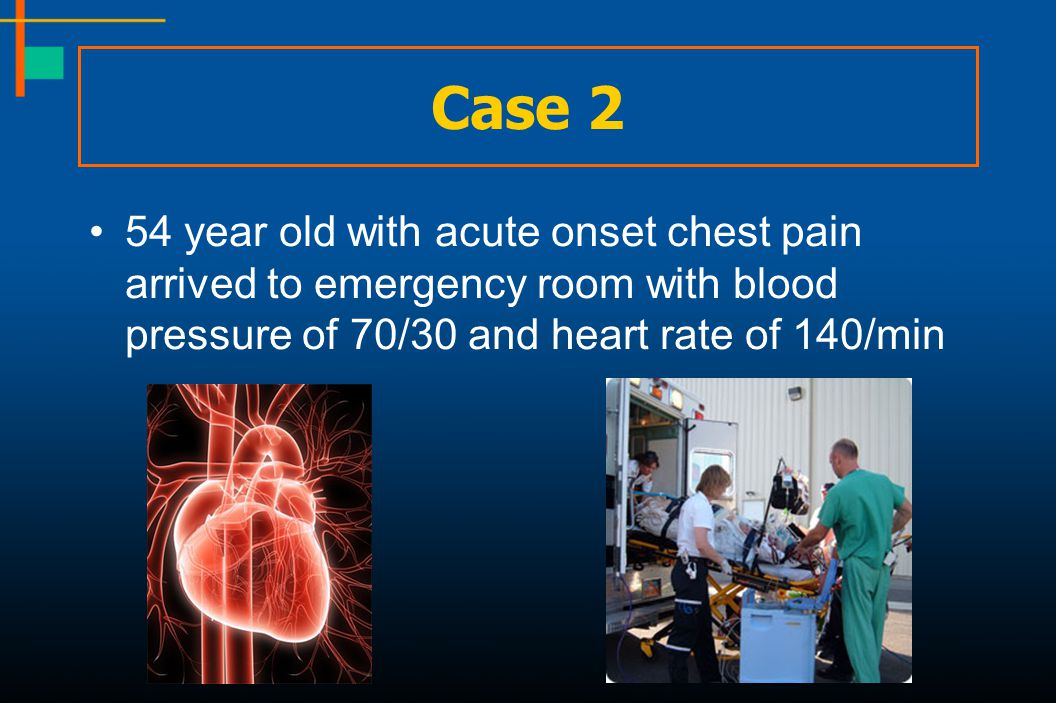 Case 2 54 year old with acute onset chest pain arrived to emergency room with blood pressure of 70/30 and heart rate of 140/min.