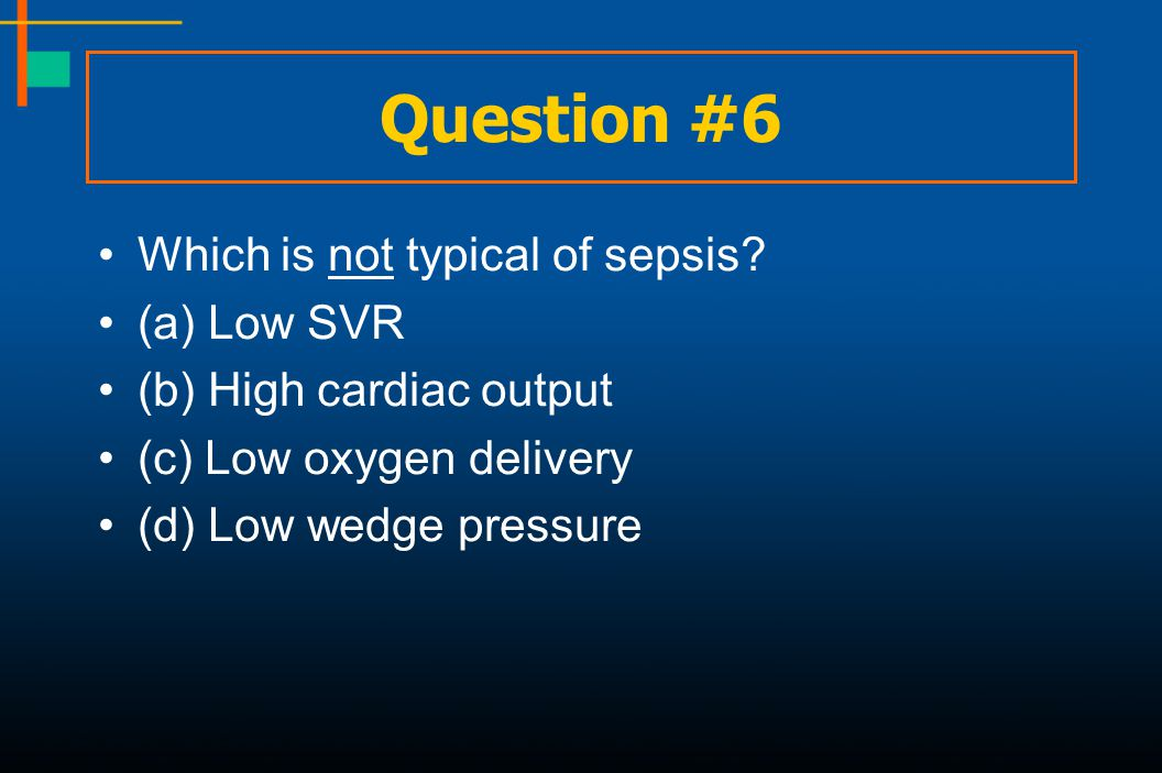 Question #6 Which is not typical of sepsis (a) Low SVR