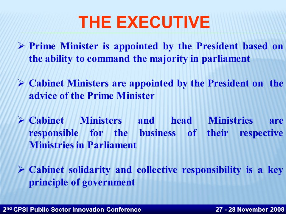 THE EXECUTIVE Prime Minister is appointed by the President based on the ability to command the majority in parliament.
