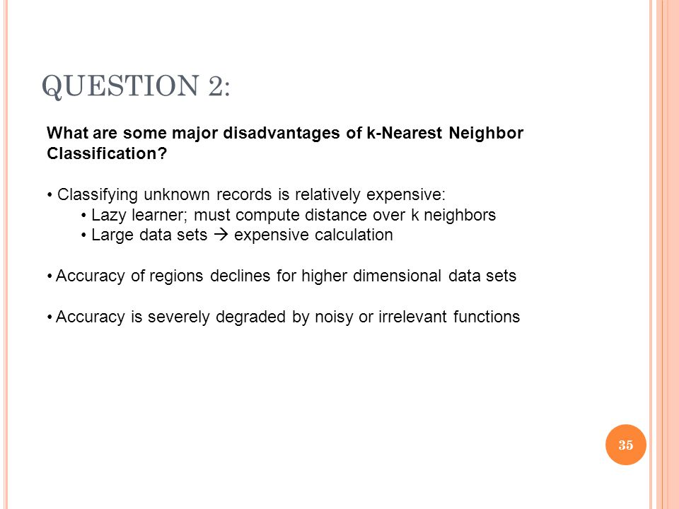 QUESTION 2: What are some major disadvantages of k-Nearest Neighbor Classification Classifying unknown records is relatively expensive: