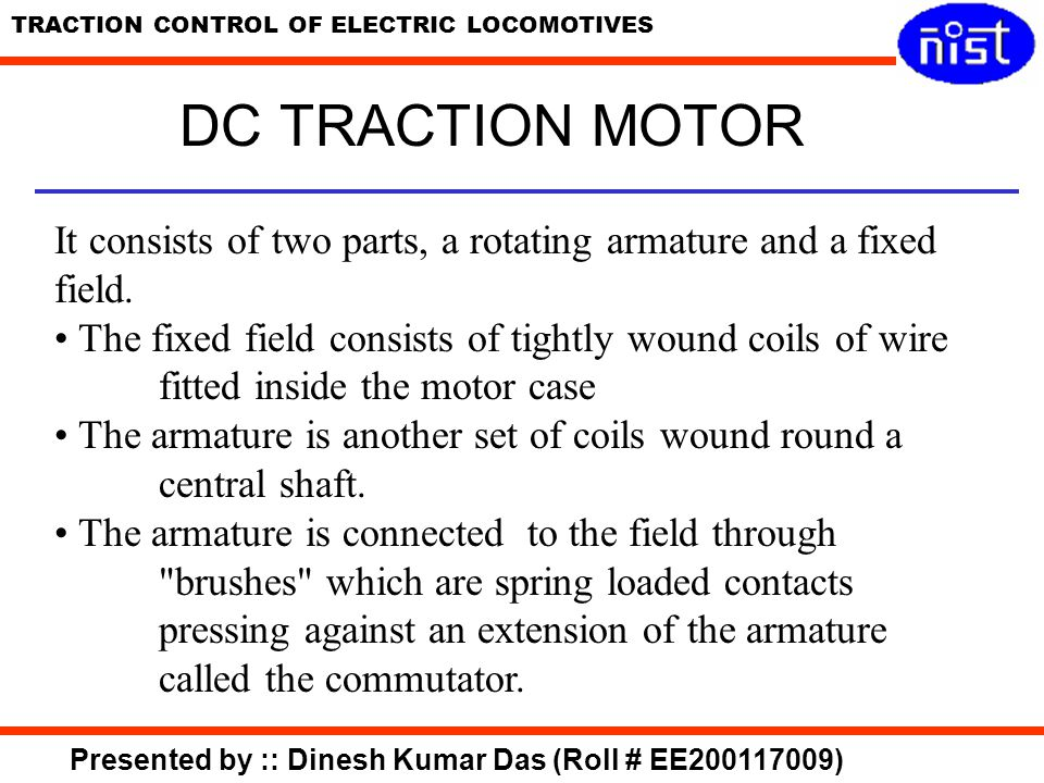 DC TRACTION MOTOR It consists of two parts, a rotating armature and a fixed field.