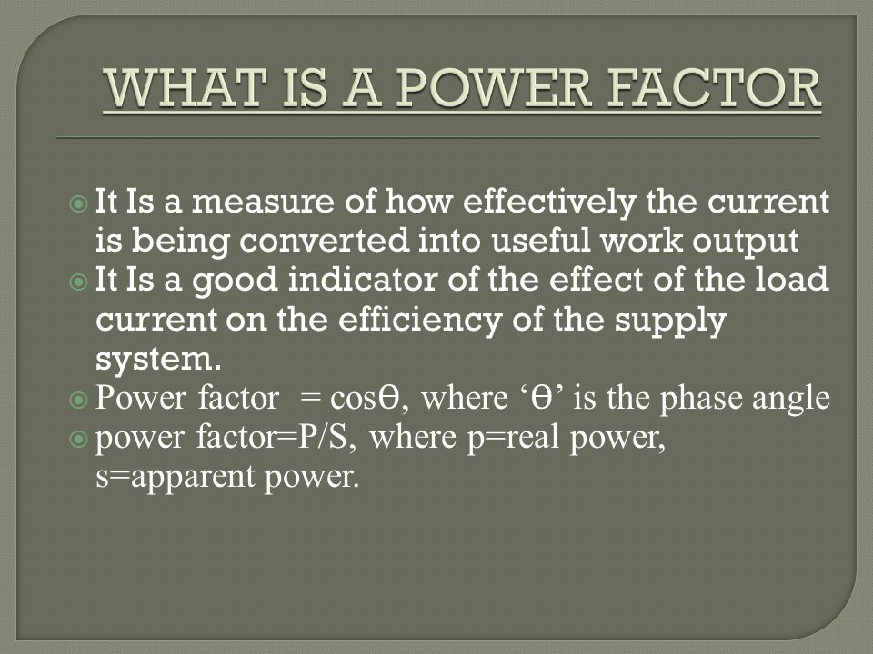 WHAT IS A POWER FACTOR It Is a measure of how effectively the current is being converted into useful work output.