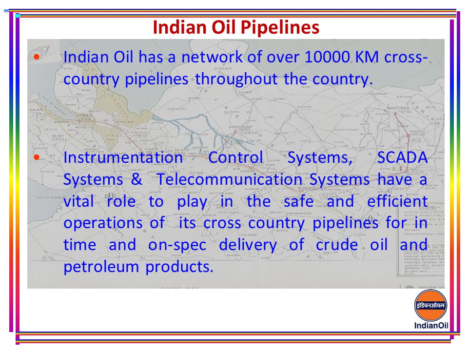 Indian Oil Pipelines Indian Oil has a network of over 10000 KM cross- country pipelines throughout the country.