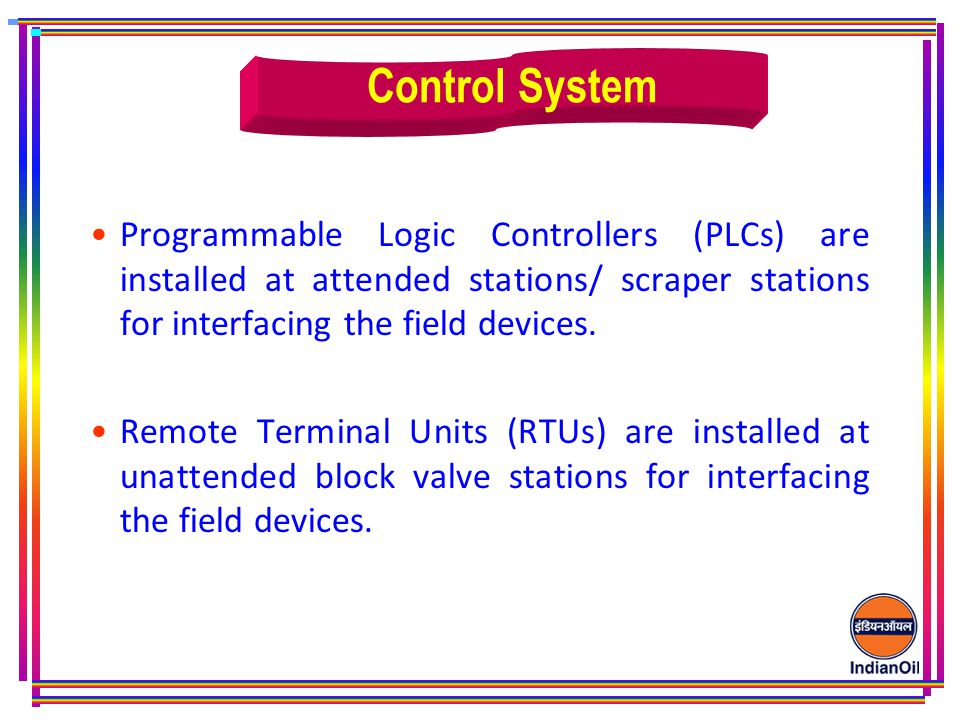 Control System Programmable Logic Controllers (PLCs) are installed at attended stations/ scraper stations for interfacing the field devices.