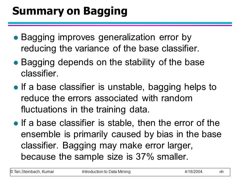 Summary on Bagging Bagging improves generalization error by reducing the variance of the base classifier.