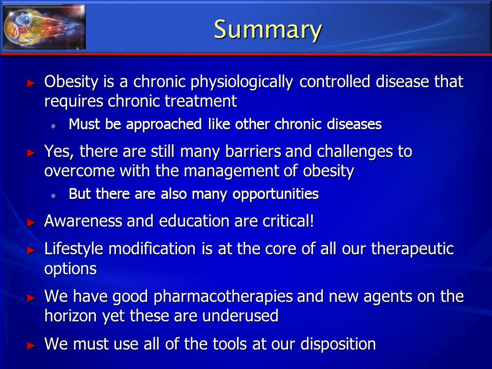 Summary Obesity is a chronic physiologically controlled disease that requires chronic treatment. Must be approached like other chronic diseases.