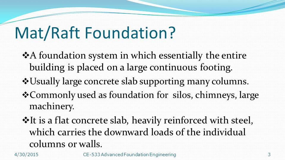 Mat/Raft Foundation A foundation system in which essentially the entire building is placed on a large continuous footing.