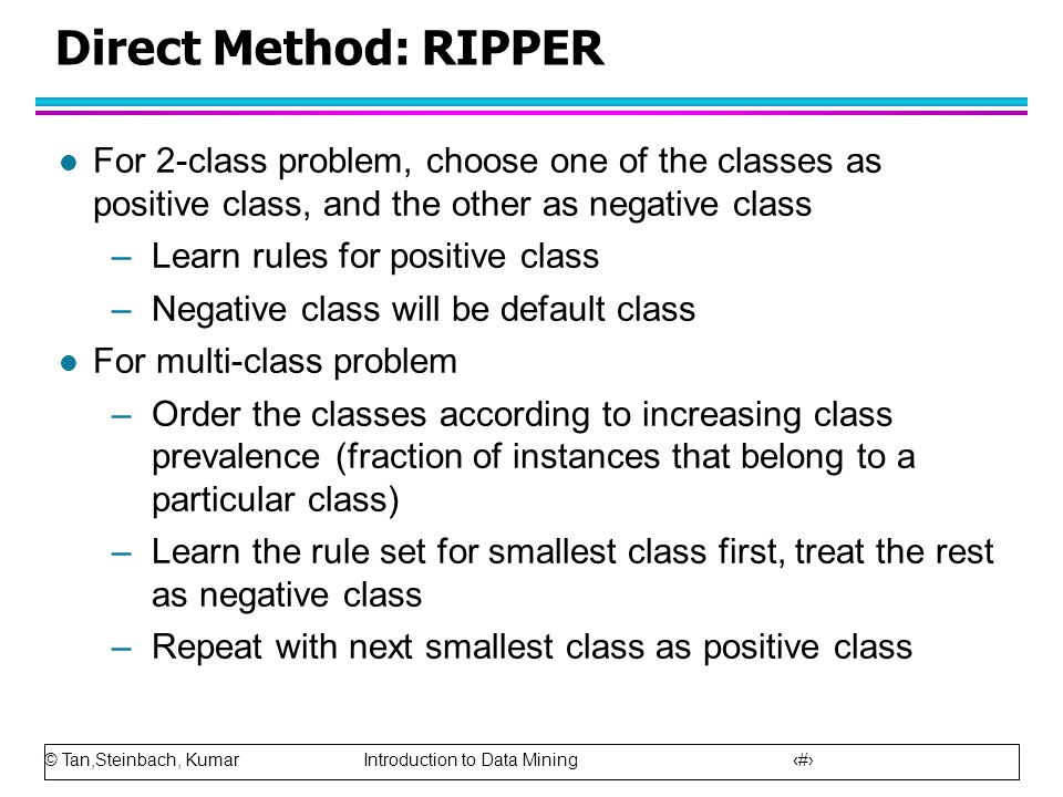 Direct Method: RIPPER For 2-class problem, choose one of the classes as positive class, and the other as negative class.
