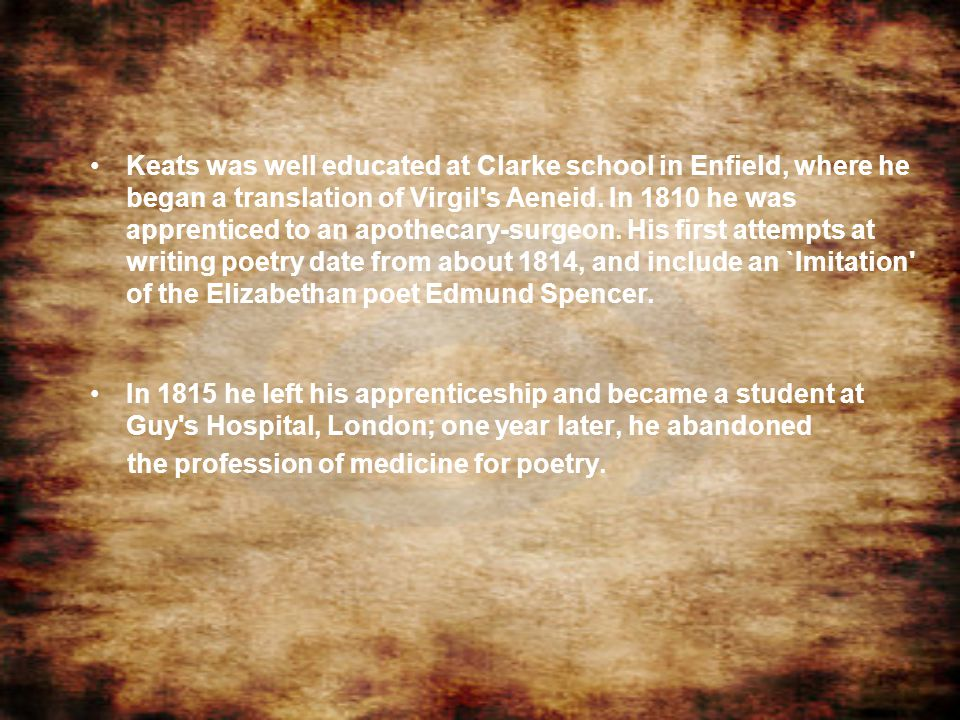 Keats was well educated at Clarke school in Enfield, where he began a translation of Virgil s Aeneid. In 1810 he was apprenticed to an apothecary-surgeon. His first attempts at writing poetry date from about 1814, and include an `Imitation of the Elizabethan poet Edmund Spencer.