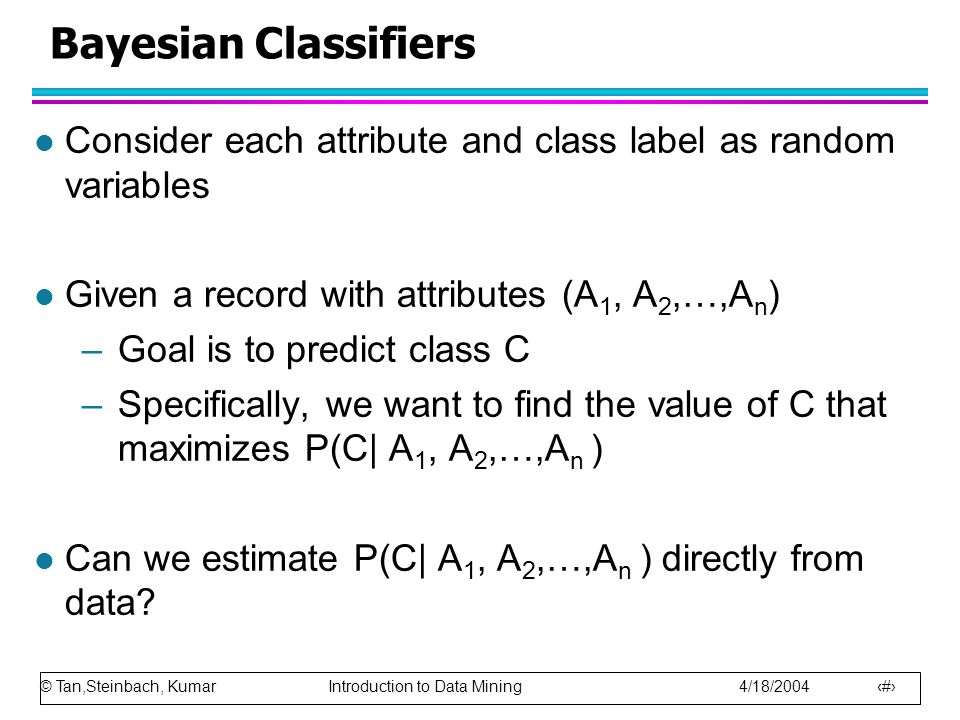 Bayesian Classifiers Consider each attribute and class label as random variables. Given a record with attributes (A1, A2,…,An)
