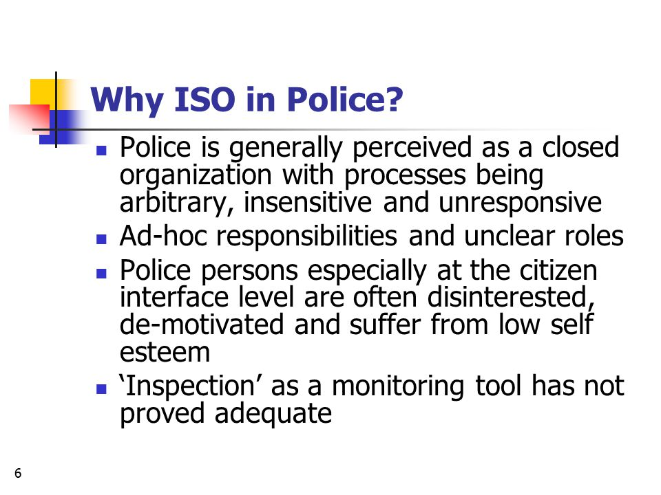 Why ISO in Police Police is generally perceived as a closed organization with processes being arbitrary, insensitive and unresponsive.
