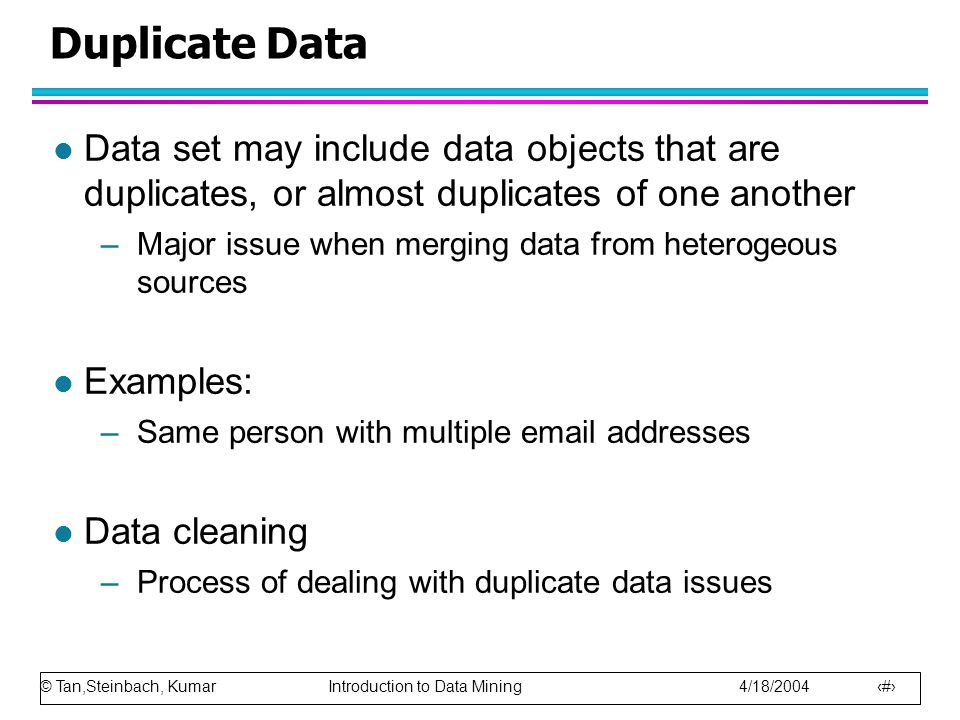 Duplicate Data Data set may include data objects that are duplicates, or almost duplicates of one another.