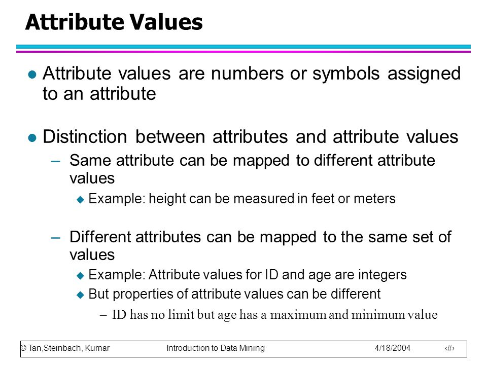 Attribute Values Attribute values are numbers or symbols assigned to an attribute. Distinction between attributes and attribute values.