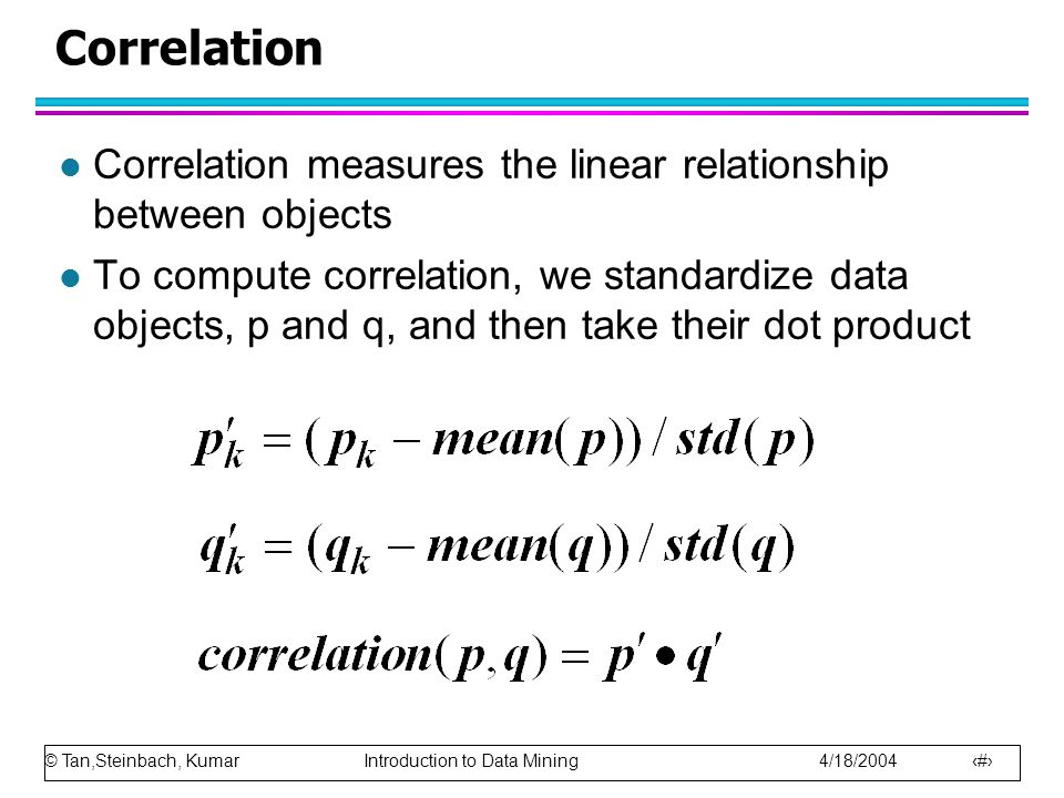 Correlation Correlation measures the linear relationship between objects.